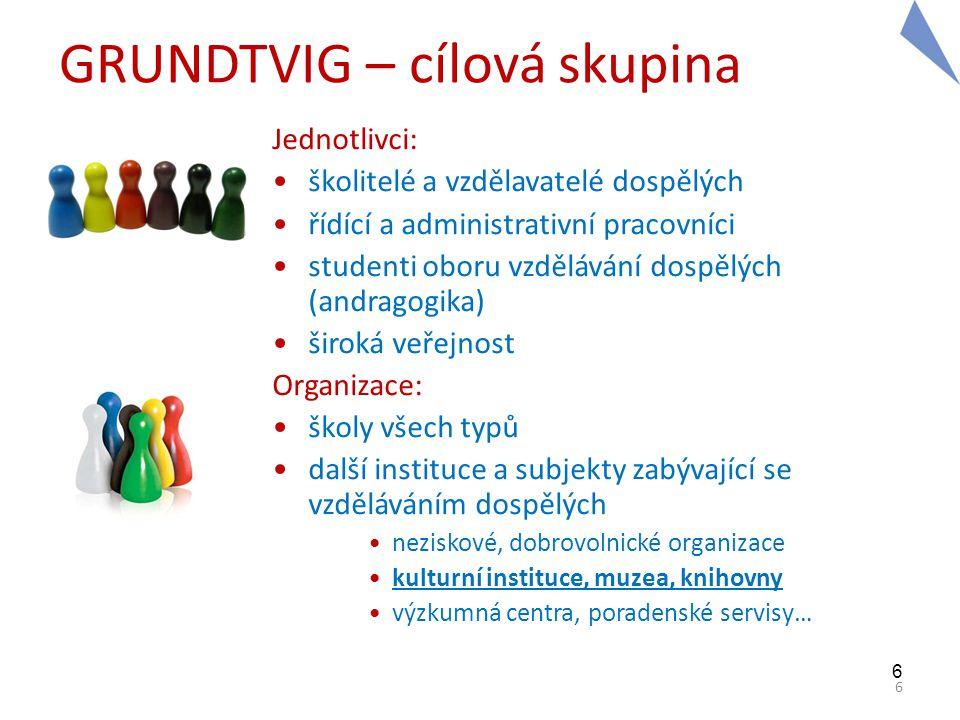 6 6 GRUNDTVIG – cílová skupina Jednotlivci: •školitelé a vzdělavatelé dospělých •řídící a administrativní pracovníci •studenti oboru vzdělávání dospěl