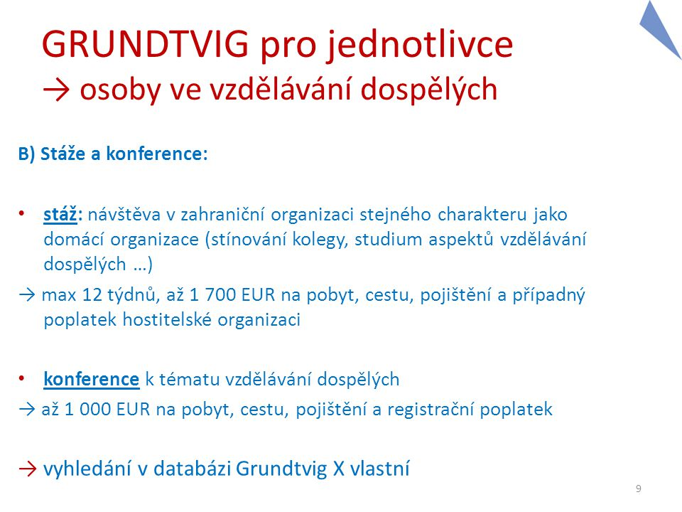 GRUNDTVIG pro jednotlivce → osoby ve vzdělávání dospělých C) Asistentské pobyty: • aktivní pobyt v zahraniční organizaci stejného zaměření jako domácí organizace • plné začlenění do chodu organizace (výuka, management, projektová činnost, workshopy pro dospělou veřejnost …) • 13 – 45 týdnů, až 12 660 EUR 10