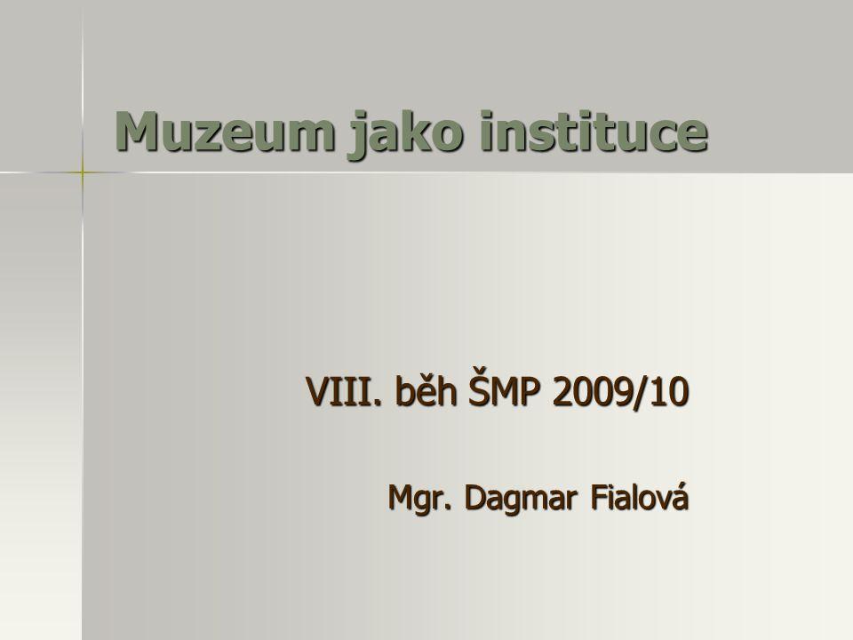 Muzeum jako instituce VIII. běh ŠMP 2009/10 Mgr. Dagmar Fialová
