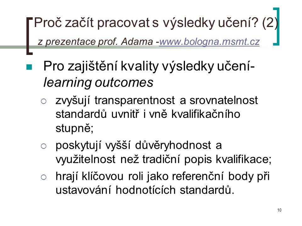 10 Proč začít pracovat s výsledky učení? (2) z prezentace prof. Adama -www.bologna.msmt.czwww.bologna.msmt.cz  Pro zajištění kvality výsledky učení-