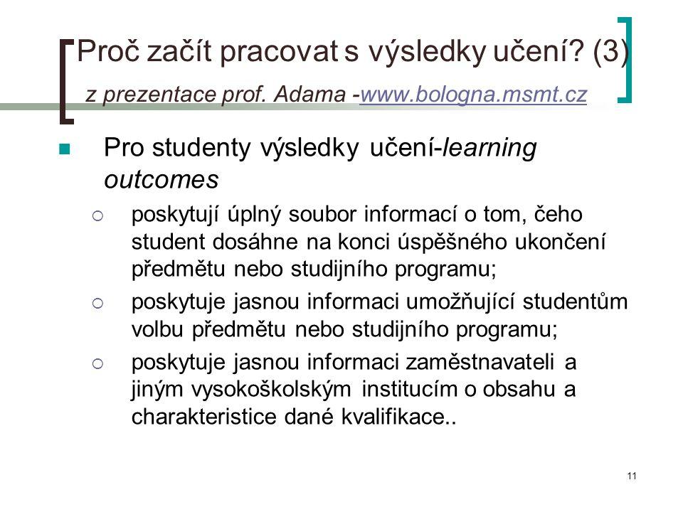 11 Proč začít pracovat s výsledky učení? (3) z prezentace prof. Adama -www.bologna.msmt.czwww.bologna.msmt.cz  Pro studenty výsledky učení-learning o