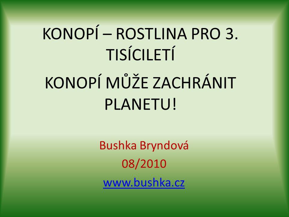 KONOPÍ – ROSTLINA PRO 3. TISÍCILETÍ KONOPÍ MŮŽE ZACHRÁNIT PLANETU! Bushka Bryndová 08/2010 www.bushka.cz