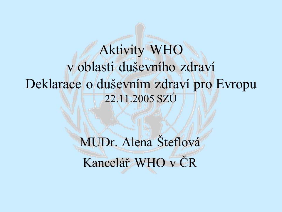 Aktivity WHO v oblasti duševního zdraví Deklarace o duševním zdraví pro Evropu 22.11.2005 SZÚ MUDr. Alena Šteflová Kancelář WHO v ČR