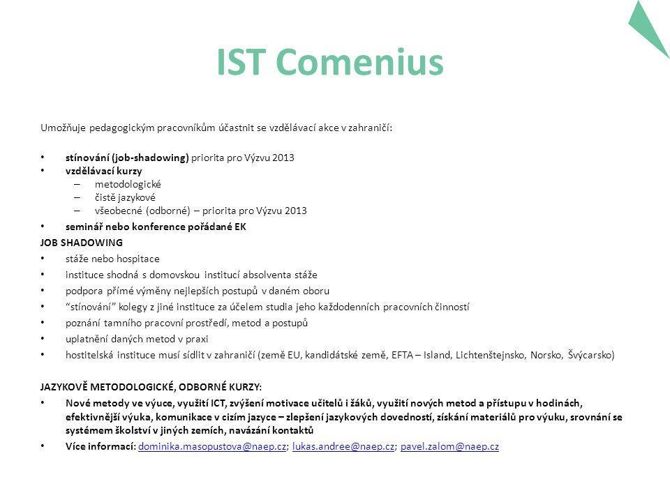 IST Comenius Umožňuje pedagogickým pracovníkům účastnit se vzdělávací akce v zahraničí: • stínování (job-shadowing) priorita pro Výzvu 2013 • vzdělávací kurzy – metodologické – čistě jazykové – všeobecné (odborné) – priorita pro Výzvu 2013 • seminář nebo konference pořádané EK JOB SHADOWING • stáže nebo hospitace • instituce shodná s domovskou institucí absolventa stáže • podpora přímé výměny nejlepších postupů v daném oboru • stínování kolegy z jiné instituce za účelem studia jeho každodenních pracovních činností • poznání tamního pracovní prostředí, metod a postupů • uplatnění daných metod v praxi • hostitelská instituce musí sídlit v zahraničí (země EU, kandidátské země, EFTA – Island, Lichtenštejnsko, Norsko, Švýcarsko) JAZYKOVĚ METODOLOGICKÉ, ODBORNÉ KURZY: • Nové metody ve výuce, využití ICT, zvýšení motivace učitelů i žáků, využití nových metod a přístupu v hodinách, efektivnější výuka, komunikace v cizím jazyce – zlepšení jazykových dovedností, získání materiálů pro výuku, srovnání se systémem školství v jiných zemích, navázání kontaktů • Více informací: dominika.masopustova@naep.cz; lukas.andree@naep.cz; pavel.zalom@naep.czdominika.masopustova@naep.czlukas.andree@naep.czpavel.zalom@naep.cz