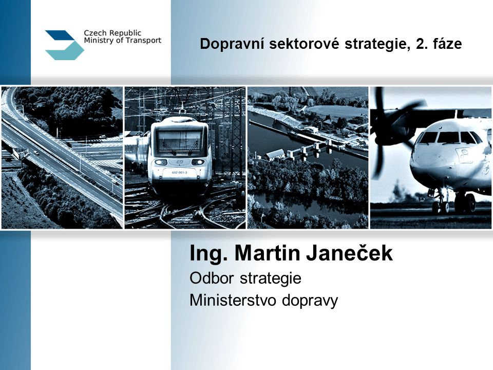 Dopravní sektorové strategie, 2. fáze Ing. Martin Janeček Odbor strategie Ministerstvo dopravy