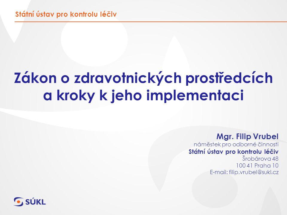 Zákon o zdravotnických prostředcích a kroky k jeho implementaci Státní ústav pro kontrolu léčiv Mgr. Filip Vrubel náměstek pro odborné činnosti Státní