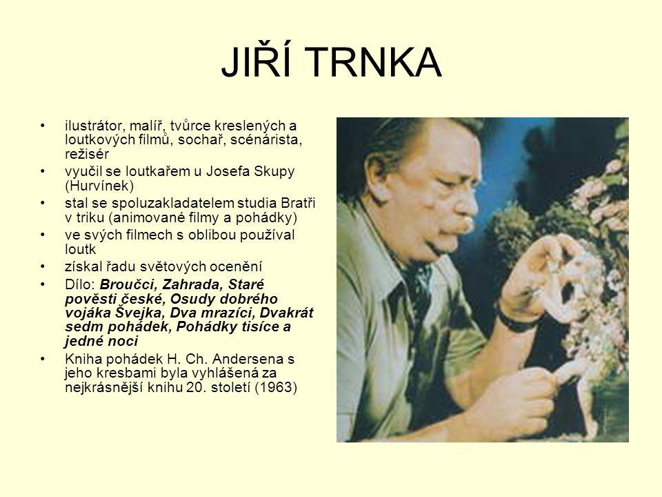 JIŘÍ TRNKA •ilustrátor, malíř, tvůrce kreslených a loutkových filmů, sochař, scénárista, režisér •vyučil se loutkařem u Josefa Skupy (Hurvínek) •stal