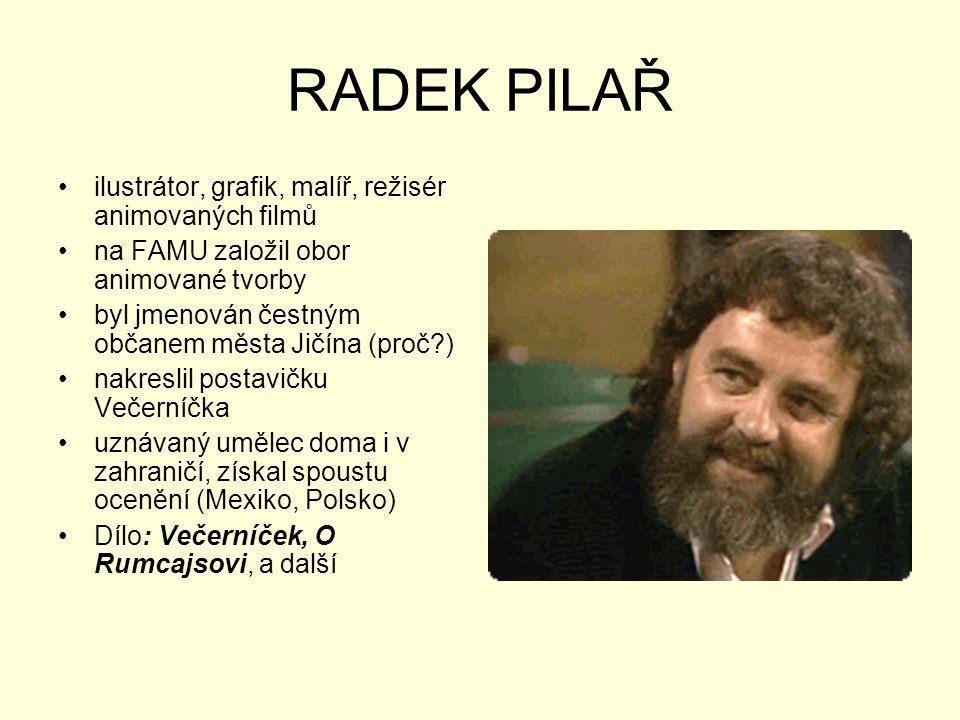 RADEK PILAŘ •ilustrátor, grafik, malíř, režisér animovaných filmů •na FAMU založil obor animované tvorby •byl jmenován čestným občanem města Jičína (p