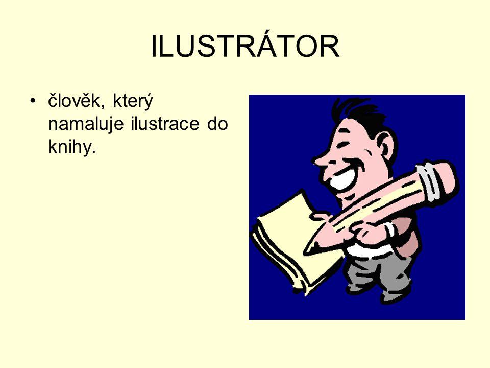 ILUSTRÁTOR •člověk, který namaluje ilustrace do knihy.