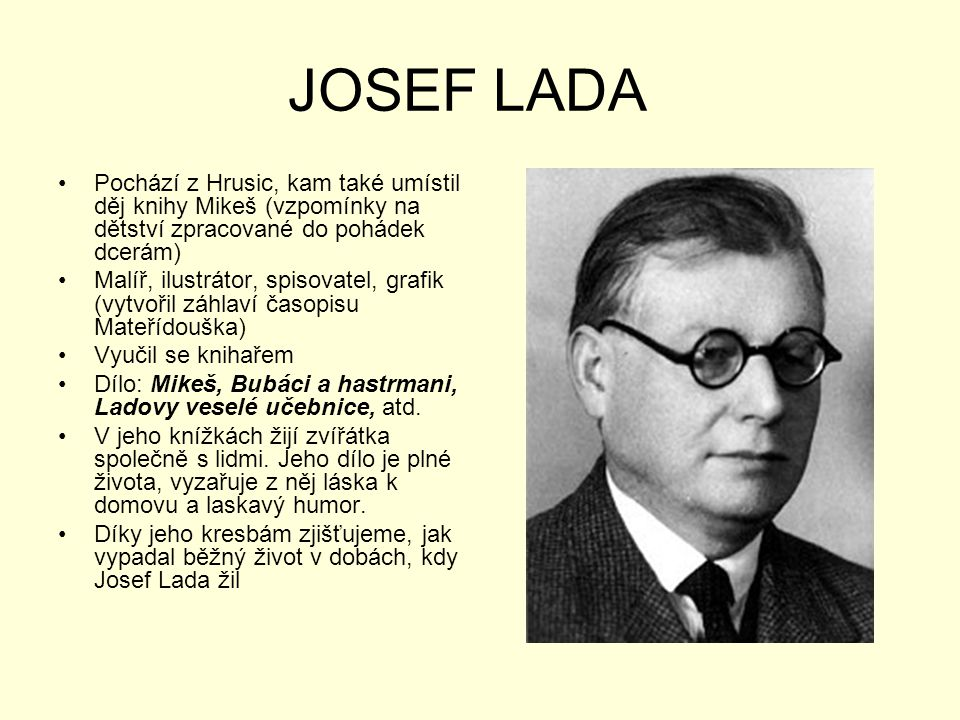 JOSEF LADA •Pochází z Hrusic, kam také umístil děj knihy Mikeš (vzpomínky na dětství zpracované do pohádek dcerám) •Malíř, ilustrátor, spisovatel, gra