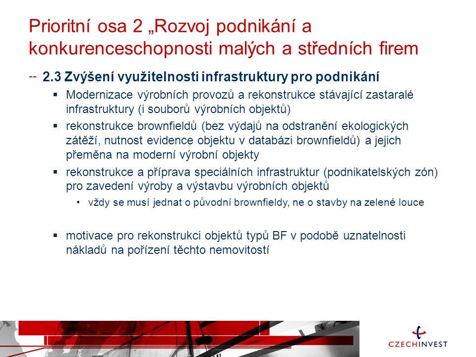"""Prioritní osa 2 """"Rozvoj podnikání a konkurenceschopnosti malých a středních firem 2.3 Zvýšení využitelnosti infrastruktury pro podnikání  Modernizace výrobních provozů a rekonstrukce stávající zastaralé infrastruktury (i souborů výrobních objektů)  rekonstrukce brownfieldů (bez výdajů na odstranění ekologických zátěží, nutnost evidence objektu v databázi brownfieldů) a jejich přeměna na moderní výrobní objekty  rekonstrukce a příprava speciálních infrastruktur (podnikatelských zón) pro zavedení výroby a výstavbu výrobních objektů •vždy se musí jednat o původní brownfieldy, ne o stavby na zelené louce  motivace pro rekonstrukci objektů typů BF v podobě uznatelnosti nákladů na pořízení těchto nemovitostí"""