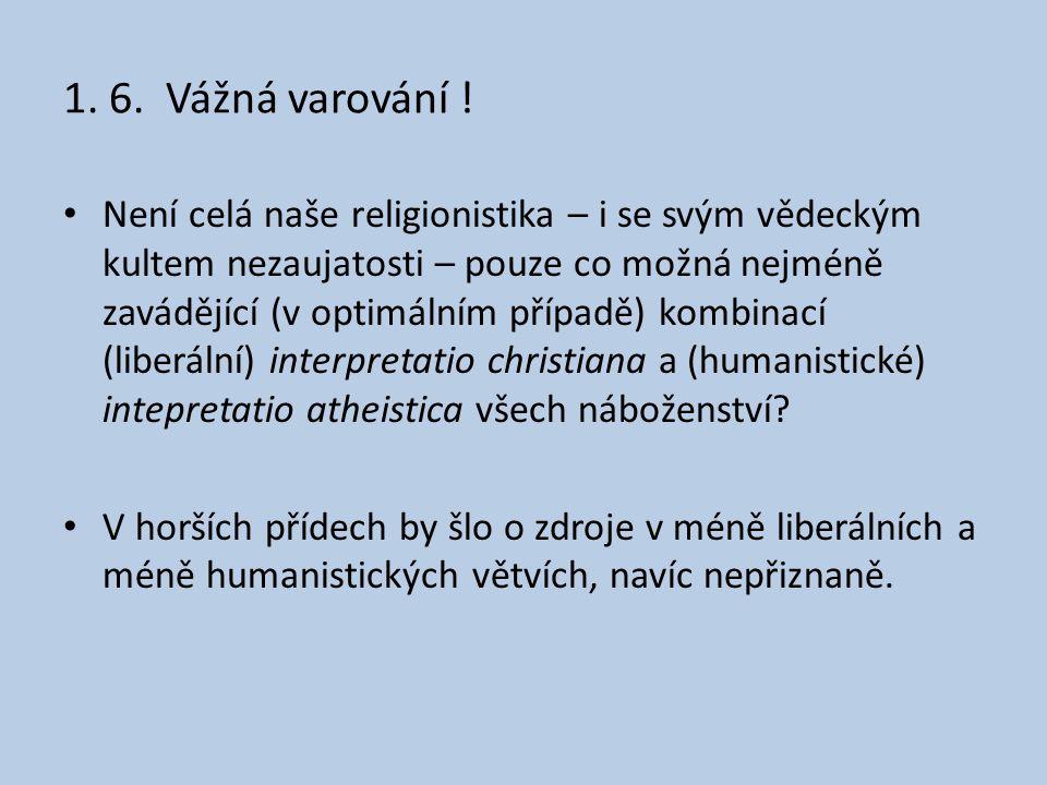 1. 6. Vážná varování ! • Není celá naše religionistika – i se svým vědeckým kultem nezaujatosti – pouze co možná nejméně zavádějící (v optimálním příp