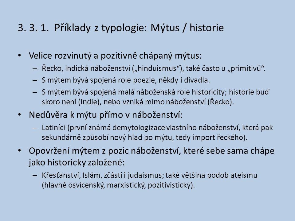 """3. 3. 1. Příklady z typologie: Mýtus / historie • Velice rozvinutý a pozitivně chápaný mýtus: – Řecko, indická náboženství (""""hinduismus""""), také často"""