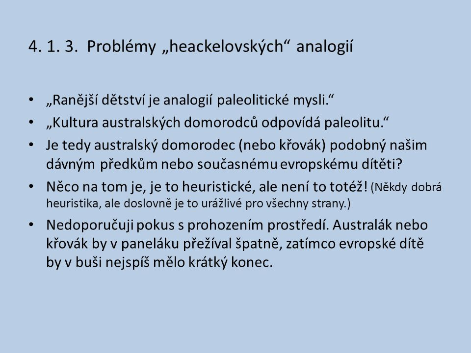 """4. 1. 3. Problémy """"heackelovských"""" analogií • """"Ranější dětství je analogií paleolitické mysli."""" • """"Kultura australských domorodců odpovídá paleolitu."""""""