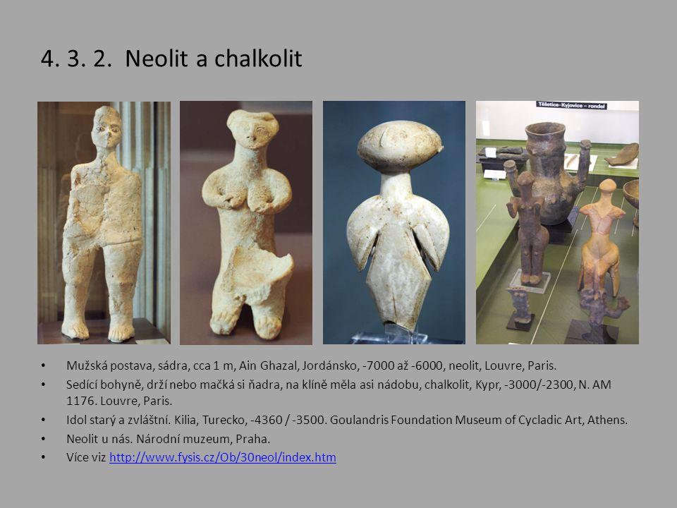 4. 3. 2. Neolit a chalkolit • Mužská postava, sádra, cca 1 m, Ain Ghazal, Jordánsko, -7000 až -6000, neolit, Louvre, Paris. • Sedící bohyně, drží nebo