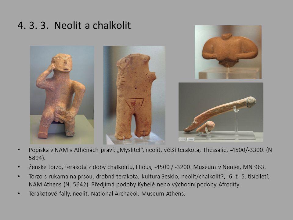 """4. 3. 3. Neolit a chalkolit • Popiska v NAM v Athénách praví: """"Myslitel"""", neolit, větší terakota, Thessalie, -4500/-3300. (N 5894). • Ženské torzo, te"""