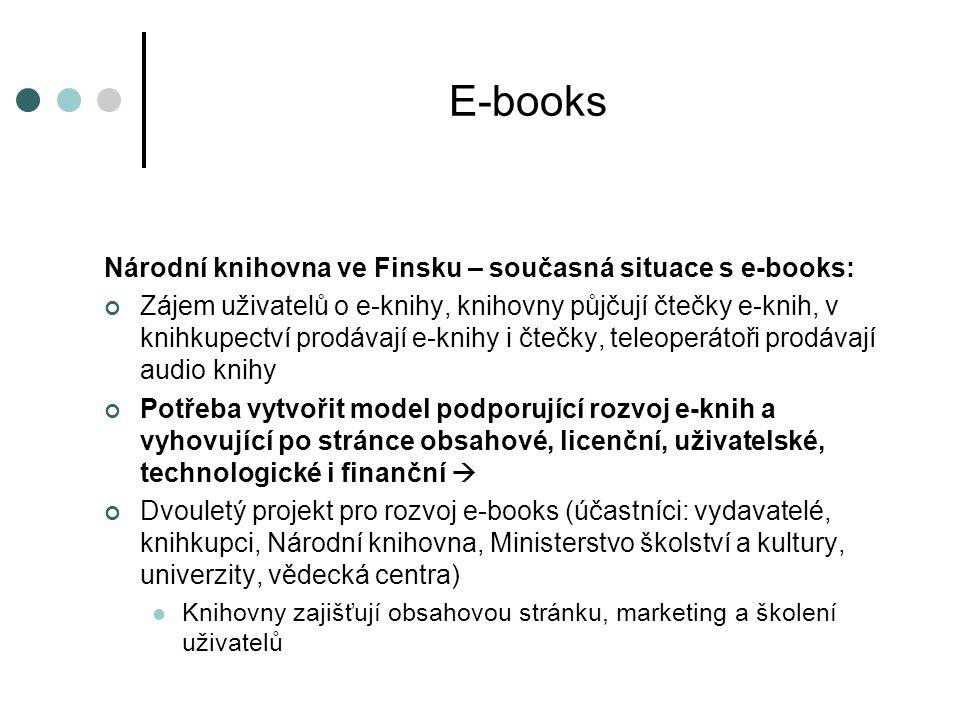 Národní knihovna ve Finsku – současná situace s e-books: Zájem uživatelů o e-knihy, knihovny půjčují čtečky e-knih, v knihkupectví prodávají e-knihy i čtečky, teleoperátoři prodávají audio knihy Potřeba vytvořit model podporující rozvoj e-knih a vyhovující po stránce obsahové, licenční, uživatelské, technologické i finanční  Dvouletý projekt pro rozvoj e-books (účastníci: vydavatelé, knihkupci, Národní knihovna, Ministerstvo školství a kultury, univerzity, vědecká centra)  Knihovny zajišťují obsahovou stránku, marketing a školení uživatelů E-books