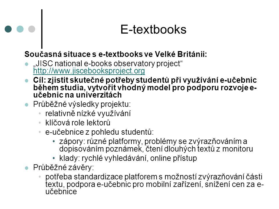"""E-textbooks Současná situace s e-textbooks ve Velké Británii:  """"JISC national e-books observatory project http://www.jiscebooksproject.org http://www.jiscebooksproject.org  Cíl: zjistit skutečné potřeby studentů při využívání e-učebnic během studia, vytvořit vhodný model pro podporu rozvoje e- učebnic na univerzitách  Průběžné výsledky projektu: •relativně nízké využívání •klíčová role lektorů •e-učebnice z pohledu studentů: •zápory: různé platformy, problémy se zvýrazňováním a dopisováním poznámek, čtení dlouhých textů z monitoru •klady: rychlé vyhledávání, online přístup  Průběžné závěry: •potřeba standardizace platforem s možností zvýrazňování části textu, podpora e-učebnic pro mobilní zařízení, snížení cen za e- učebnice"""