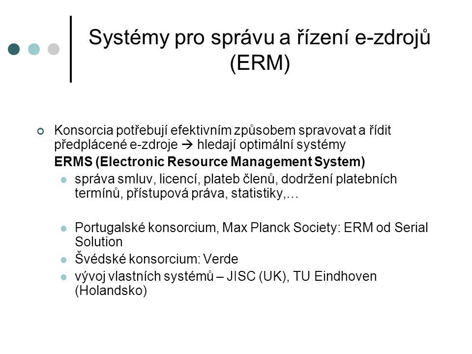 Systémy pro správu a řízení e-zdrojů (ERM) Konsorcia potřebují efektivním způsobem spravovat a řídit předplácené e-zdroje  hledají optimální systémy ERMS (Electronic Resource Management System)  správa smluv, licencí, plateb členů, dodržení platebních termínů, přístupová práva, statistiky,…  Portugalské konsorcium, Max Planck Society: ERM od Serial Solution  Švédské konsorcium: Verde  vývoj vlastních systémů – JISC (UK), TU Eindhoven (Holandsko)