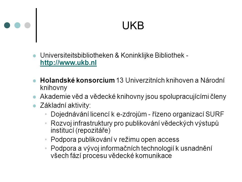 UKB  Universiteitsbibliotheken & Koninklijke Bibliothek - http://www.ukb.nl http://www.ukb.nl  Holandské konsorcium 13 Univerzitních knihoven a Národní knihovny  Akademie věd a vědecké knihovny jsou spolupracujícími členy  Základní aktivity: •Dojednávání licencí k e-zdrojům - řízeno organizací SURF •Rozvoj infrastruktury pro publikování vědeckých výstupů institucí (repozitáře) •Podpora publikování v režimu open access •Podpora a vývoj informačních technologií k usnadnění všech fází procesu vědecké komunikace