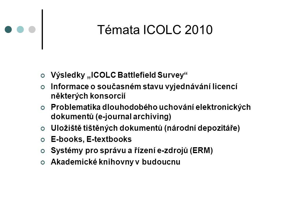 """Témata ICOLC 2010 Výsledky """"ICOLC Battlefield Survey Informace o současném stavu vyjednávání licencí některých konsorcií Problematika dlouhodobého uchování elektronických dokumentů (e-journal archiving) Uložiště tištěných dokumentů (národní depozitáře) E-books, E-textbooks Systémy pro správu a řízení e-zdrojů (ERM) Akademické knihovny v budoucnu"""
