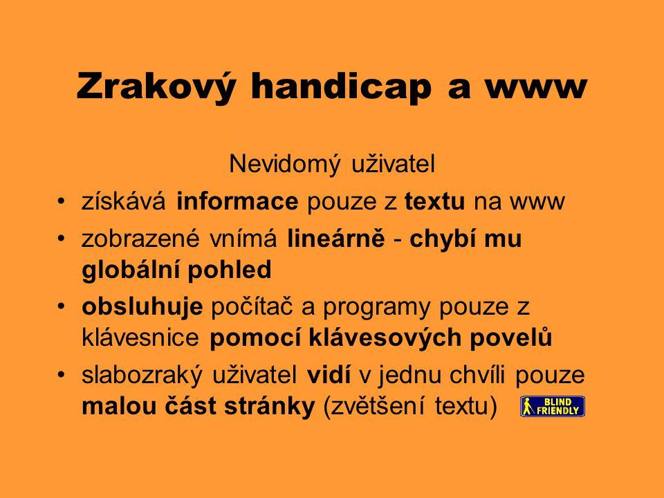 Zrakový handicap a www Nevidomý uživatel •získává informace pouze z textu na www •zobrazené vnímá lineárně - chybí mu globální pohled •obsluhuje počít
