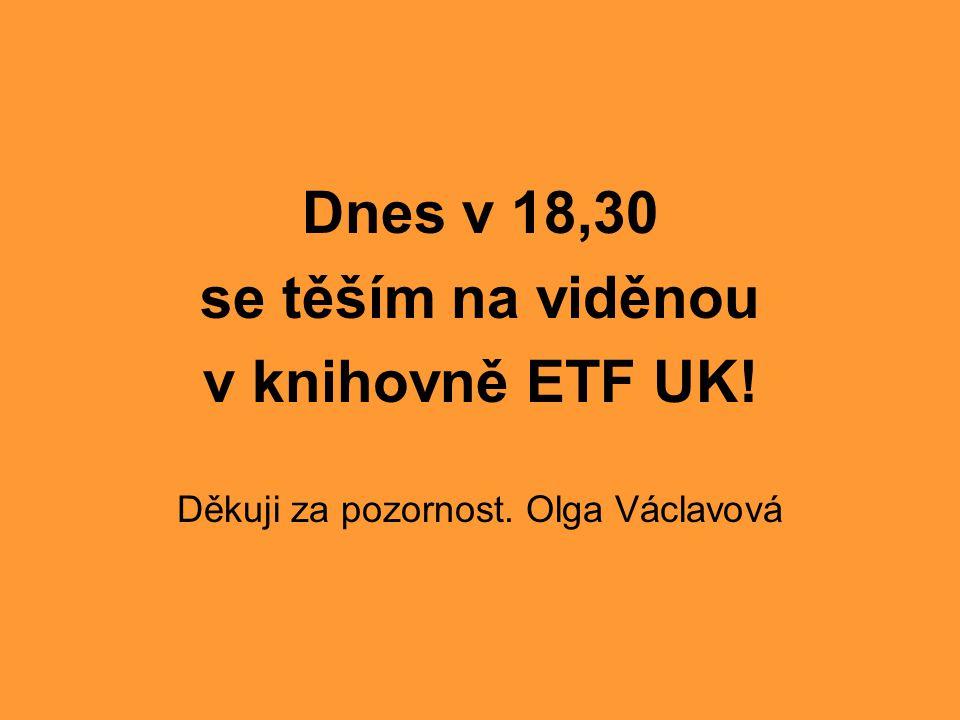 Dnes v 18,30 se těším na viděnou v knihovně ETF UK! Děkuji za pozornost. Olga Václavová