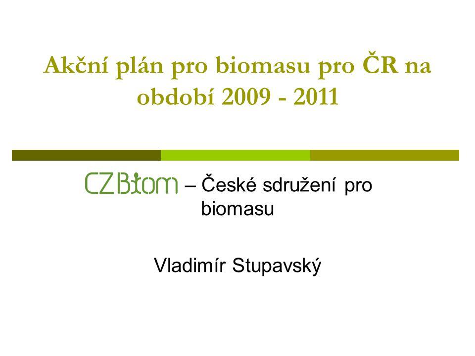 Akční plán pro biomasu pro ČR na období 2009 - 2011 CZ Biom – České sdružení pro biomasu Vladimír Stupavský
