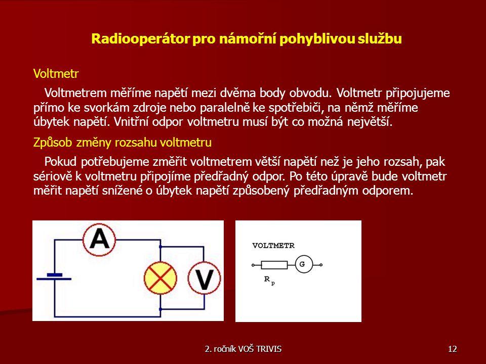 2. ročník VOŠ TRIVIS 12 Radiooperátor pro námořní pohyblivou službu Voltmetr Voltmetrem měříme napětí mezi dvěma body obvodu. Voltmetr připojujeme pří