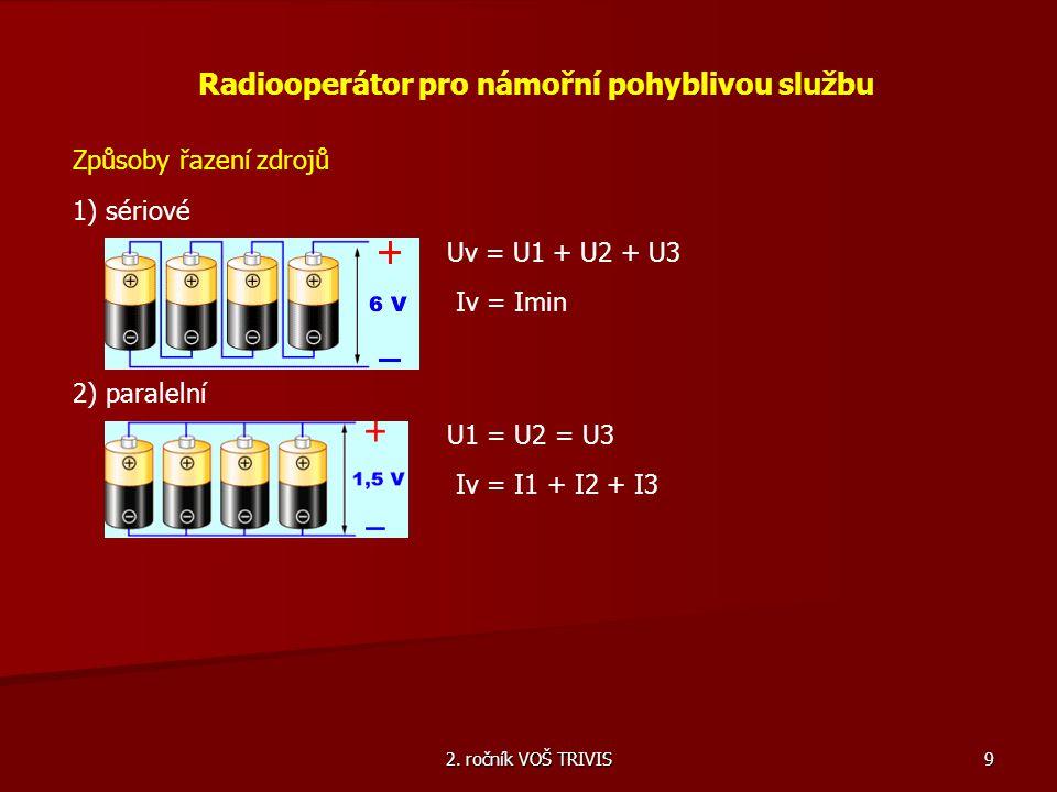 2. ročník VOŠ TRIVIS 9 Radiooperátor pro námořní pohyblivou službu Způsoby řazení zdrojů 1) sériové Uv = U1 + U2 + U3 Iv = Imin 2) paralelní U1 = U2 =
