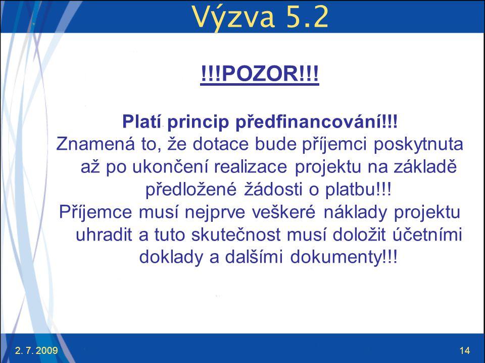 2. 7. 200914 Výzva 5.2 !!!POZOR!!! Platí princip předfinancování!!! Znamená to, že dotace bude příjemci poskytnuta až po ukončení realizace projektu n