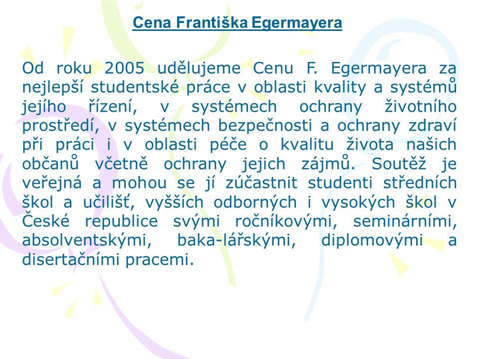 Cena Františka Egermayera Od roku 2005 udělujeme Cenu F. Egermayera za nejlepší studentské práce v oblasti kvality a systémů jejího řízení, v systémec
