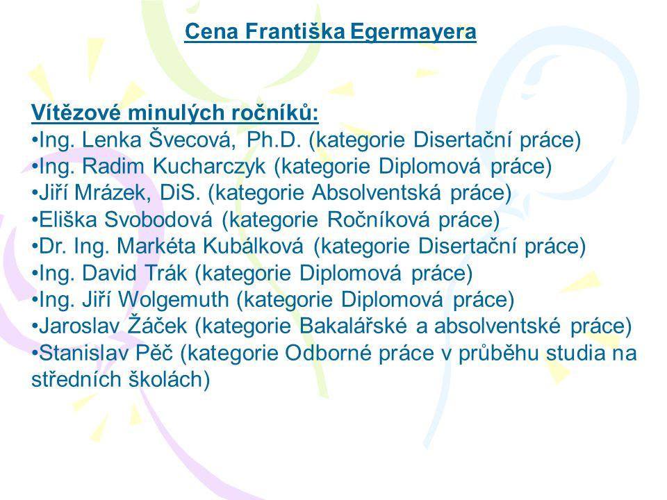 Cena Františka Egermayera Vítězové minulých ročníků: •Ing. Lenka Švecová, Ph.D. (kategorie Disertační práce) •Ing. Radim Kucharczyk (kategorie Diplomo
