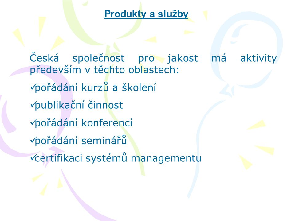 Produkty a služby Česká společnost pro jakost má aktivity především v těchto oblastech:  pořádání kurzů a školení  publikační činnost  pořádání kon