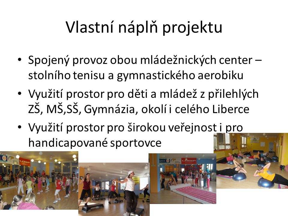 Vlastní náplň projektu • Spojený provoz obou mládežnických center – stolního tenisu a gymnastického aerobiku • Využití prostor pro děti a mládež z přilehlých ZŠ, MŠ,SŠ, Gymnázia, okolí i celého Liberce • Využití prostor pro širokou veřejnost i pro handicapované sportovce