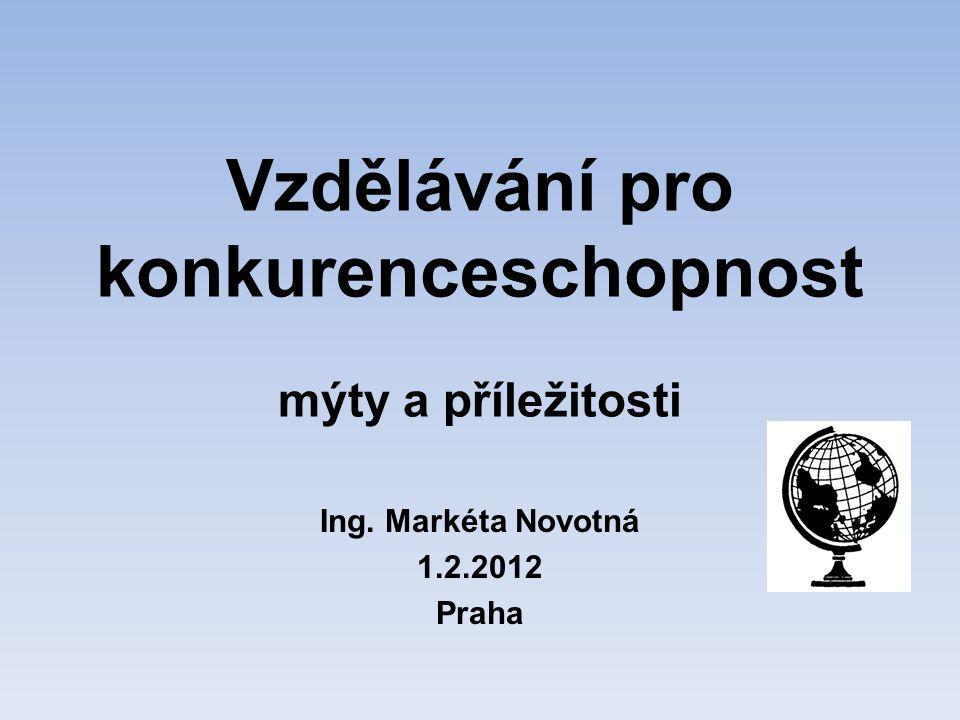 Vzdělávání pro konkurenceschopnost mýty a příležitosti Ing. Markéta Novotná 1.2.2012 Praha