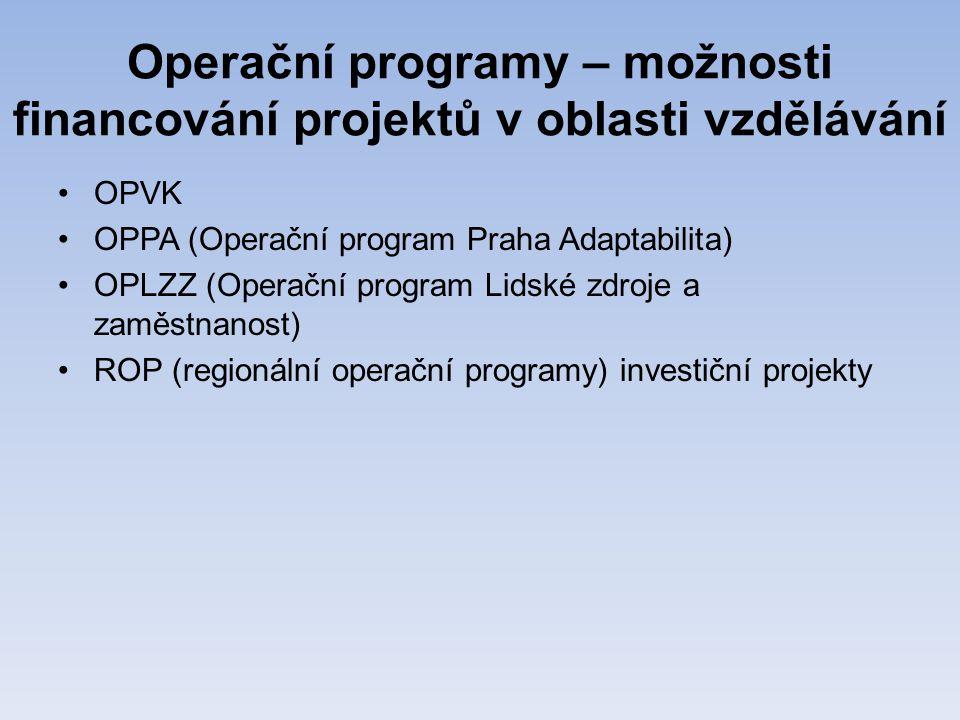 Operační programy – možnosti financování projektů v oblasti vzdělávání •OPVK •OPPA (Operační program Praha Adaptabilita) •OPLZZ (Operační program Lidské zdroje a zaměstnanost) •ROP (regionální operační programy) investiční projekty