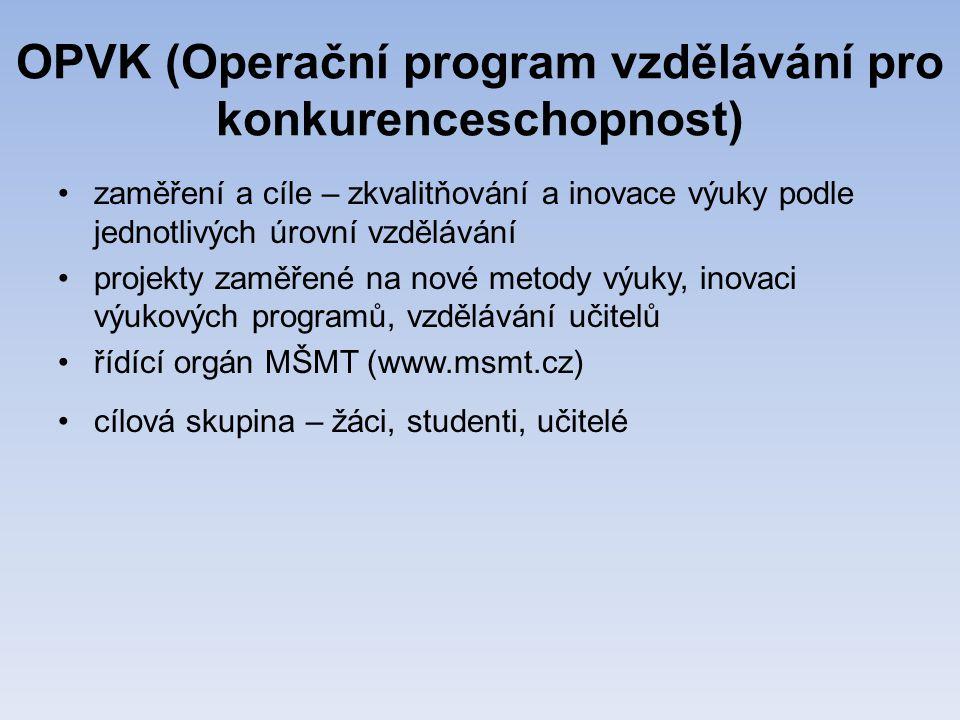 OPVK (Operační program vzdělávání pro konkurenceschopnost) •zaměření a cíle – zkvalitňování a inovace výuky podle jednotlivých úrovní vzdělávání •projekty zaměřené na nové metody výuky, inovaci výukových programů, vzdělávání učitelů •řídící orgán MŠMT (www.msmt.cz) •cílová skupina – žáci, studenti, učitelé