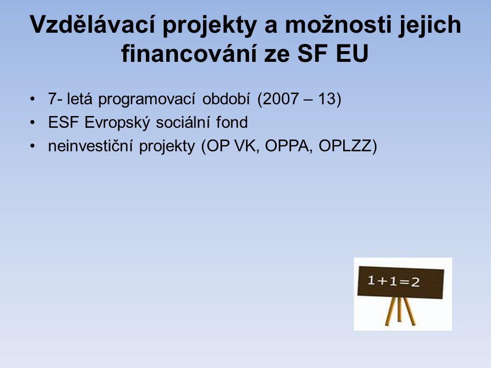 Vzdělávací projekty a možnosti jejich financování ze SF EU •7- letá programovací období (2007 – 13) •ESF Evropský sociální fond •neinvestiční projekty (OP VK, OPPA, OPLZZ)