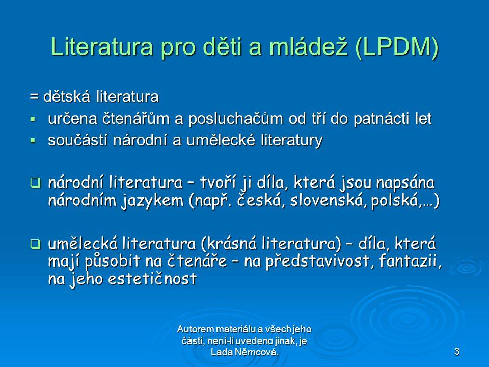 Autorem materiálu a všech jeho částí, není-li uvedeno jinak, je Lada Němcová.3 Literatura pro děti a mládež (LPDM) = dětská literatura  určena čtenářům a posluchačům od tří do patnácti let  součástí národní a umělecké literatury  národní literatura – tvoří ji díla, která jsou napsána národním jazykem (např.