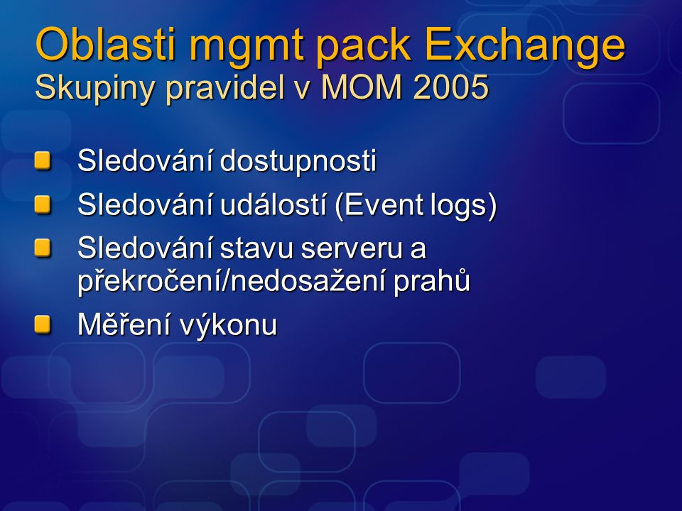 Oblasti mgmt pack Exchange Availability monitoring AD Connector monitoring ActiveSync monitoring DSAccess monitoring ExCDO monitoring Exchange cluster monitoring ExSMTP monitoring Extensible Storage Engine monitoring Free/Busy publishing monitoring Full text indexing IMAP4 Information Store Message Transfer Agent Metabase Update Agent MSExchange Address List Outlook Mobile Access Outlook Web Access POP3 SMTP and Routing System Attendant Time Service Errors Health monitoring Exchange utilization Exchange performance Server resource utilization