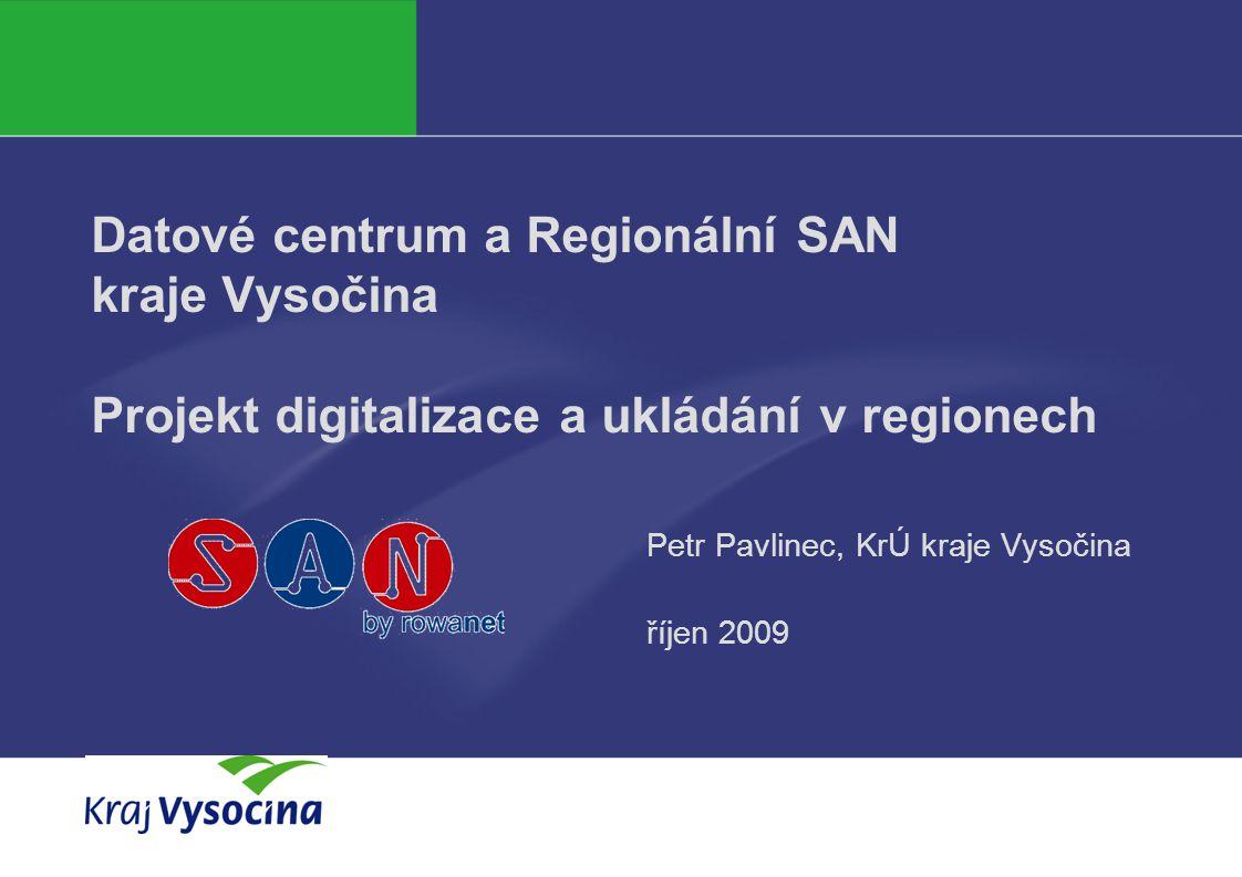 Datové centrum a Regionální SAN kraje Vysočina Projekt digitalizace a ukládání v regionech Petr Pavlinec, KrÚ kraje Vysočina říjen 2009