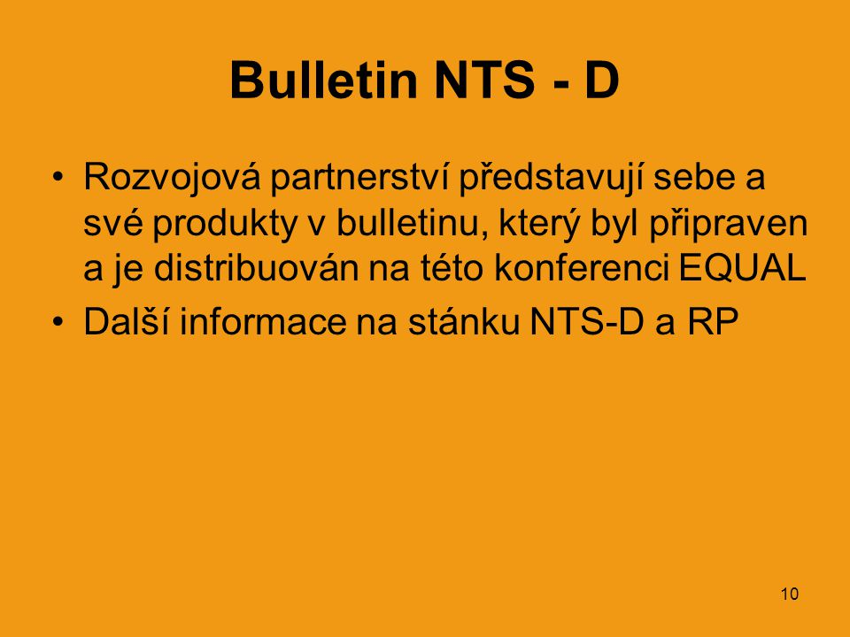 10 Bulletin NTS - D •Rozvojová partnerství představují sebe a své produkty v bulletinu, který byl připraven a je distribuován na této konferenci EQUAL •Další informace na stánku NTS-D a RP