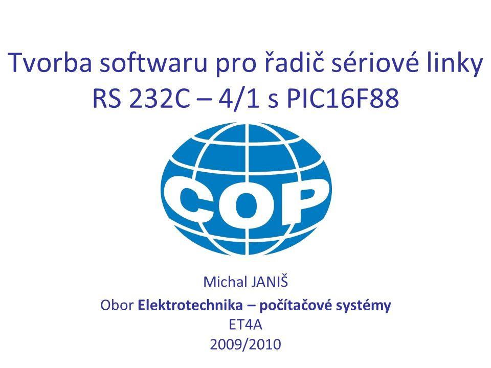 Tvorba softwaru pro řadič sériové linky RS 232C – 4/1 s PIC16F88 Michal JANIŠ Obor Elektrotechnika – počítačové systémy ET4A 2009/2010