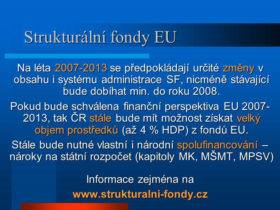 Strukturální fondy EU Na léta 2007-2013 se předpokládají určité změny v obsahu i systému administrace SF, nicméně stávající bude dobíhat min.