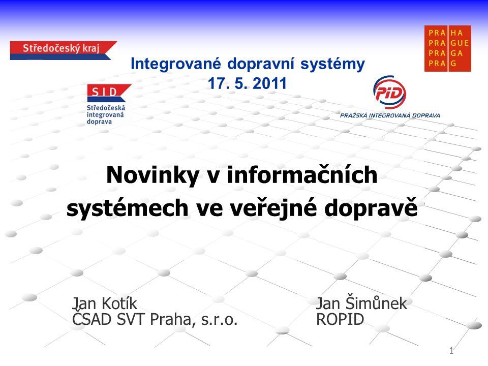 1 Novinky v informačních systémech ve veřejné dopravě Jan KotíkJan Šimůnek ČSAD SVT Praha, s.r.o.ROPID Integrované dopravní systémy 17. 5. 2011