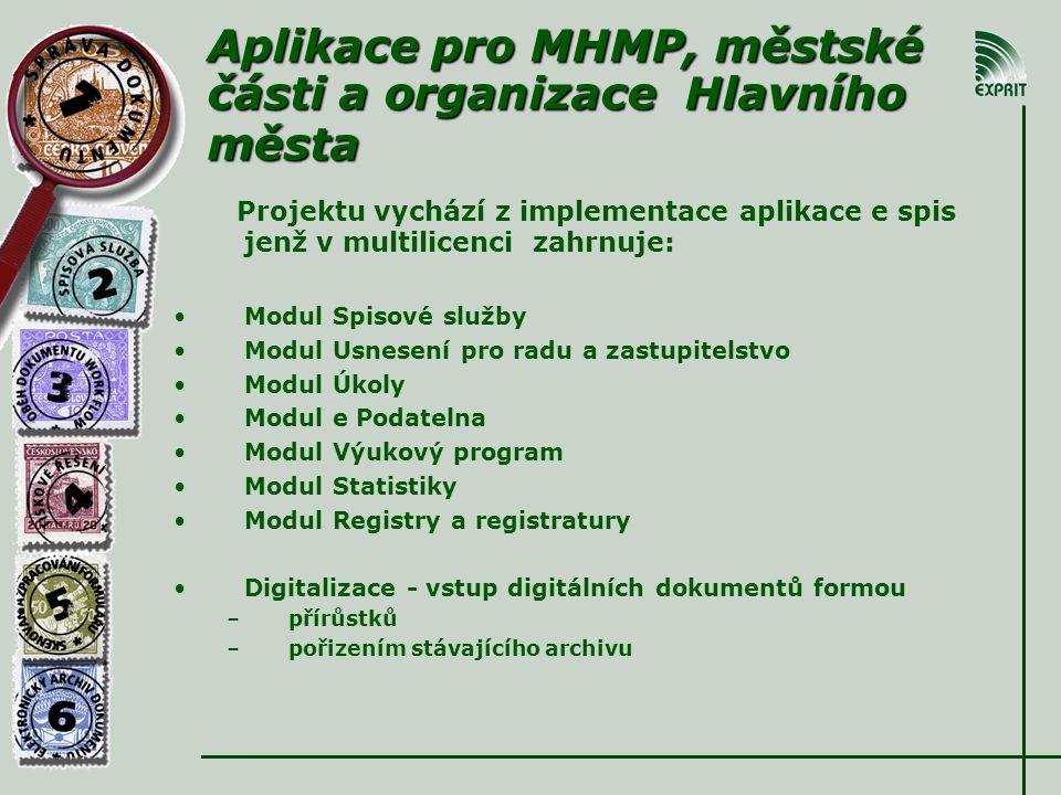 Aplikace pro MHMP, městské části a organizace Hlavního města Projektu vychází z implementace aplikace e spis jenž v multilicenci zahrnuje: • •Modul Spisové služby • •Modul Usnesení pro radu a zastupitelstvo • •Modul Úkoly • •Modul e Podatelna • •Modul Výukový program • •Modul Statistiky • •Modul Registry a registratury • •Digitalizace - vstup digitálních dokumentů formou – –přírůstků – –pořizením stávajícího archivu