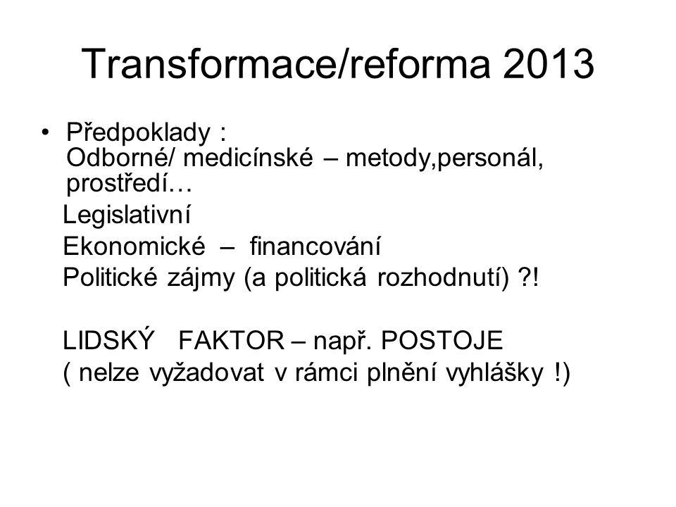 Transformace/reforma 2013 •Předpoklady : Odborné/ medicínské – metody,personál, prostředí… Legislativní Ekonomické – financování Politické zájmy (a po