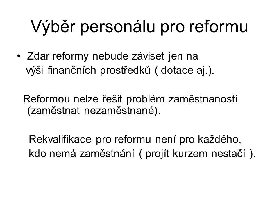 Výběr personálu pro reformu •Zdar reformy nebude záviset jen na výši finančních prostředků ( dotace aj.). Reformou nelze řešit problém zaměstnanosti (