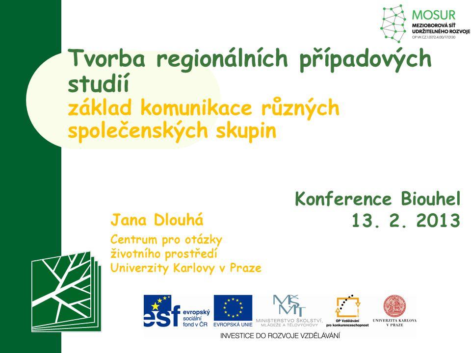 Tvorba regionálních případových studií základ komunikace různých společenských skupin Jana Dlouhá Centrum pro otázky životního prostředí Univerzity Ka